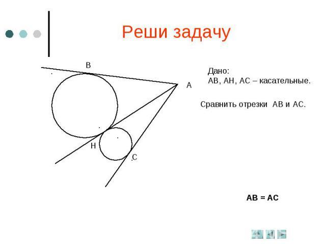 Реши задачуДано: АВ, АН, АС – касательные.Сравнить отрезки АВ и АС.