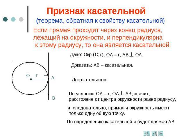 Признак касательной(теорема, обратная к свойству касательной)Если прямая проходит через конец радиуса, лежащий на окружности, и перпендикулярна к этому радиусу, то она является касательной.Доказать: АВ – касательная.Доказательство:По условию ОА = r,…