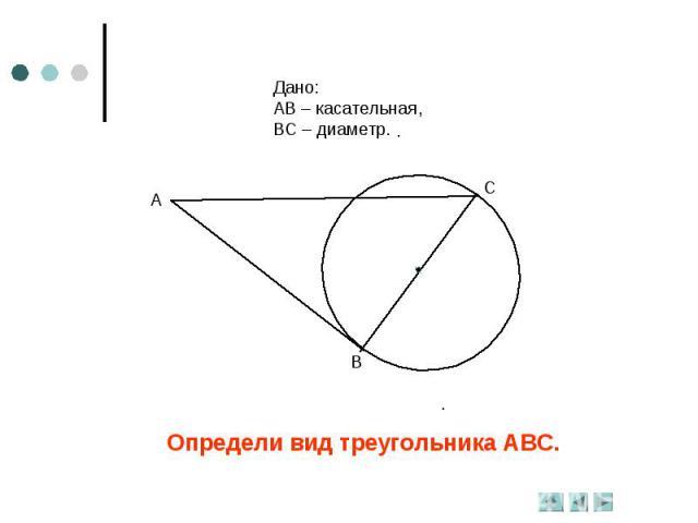 Дано:АВ – касательная,ВС – диаметр.Определи вид треугольника АВС.