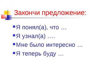 Закончи предложение:Я понял(а), что …Я узнал(а) ….Мне было интересно …Я теперь б
