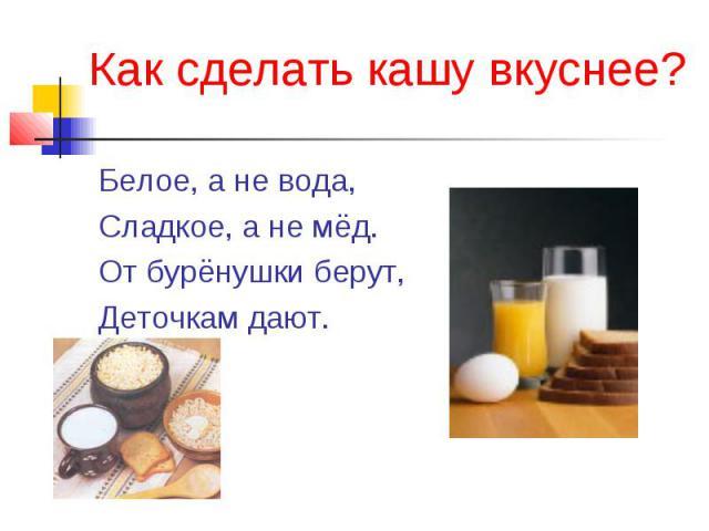 Как сделать кашу вкуснее? Белое, а не вода,Сладкое, а не мёд.От бурёнушки берут,Деточкам дают.