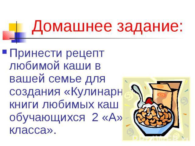 Домашнее задание:Принести рецепт любимой каши в вашей семье для создания «Кулинарной книги любимых каш обучающихся 2 «А» класса».