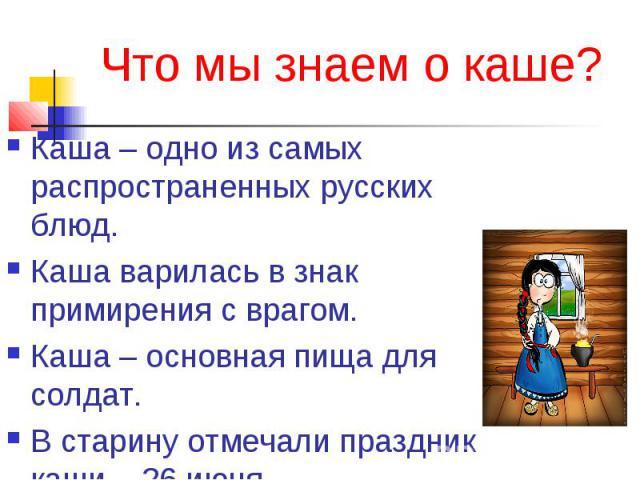 Что мы знаем о каше? Каша – одно из самых распространенных русских блюд.Каша варилась в знак примирения с врагом.Каша – основная пища для солдат.В старину отмечали праздник каши – 26 июня.