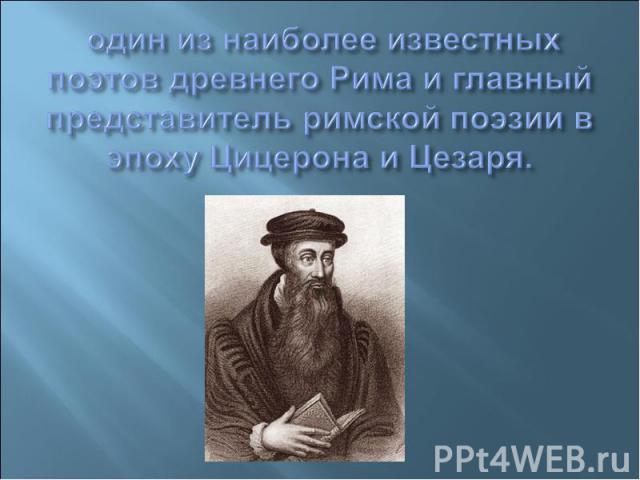 один из наиболее известных поэтов древнего Рима и главный представитель римской поэзии в эпоху Цицерона и Цезаря.