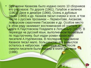 При жизни Казакова было издано около 10 сборников его рассказов: По дороге (1961
