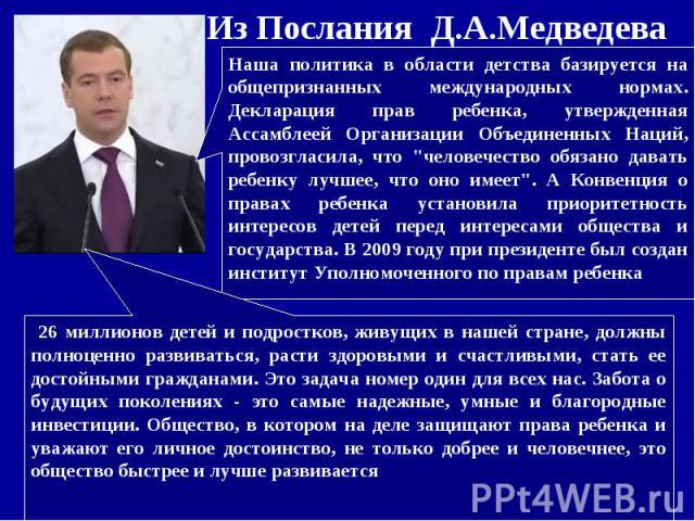 Из Послания Д.А.МедведеваНаша политика в области детства базируется на общепризнанных международных нормах. Декларация прав ребенка, утвержденная Ассамблеей Организации Объединенных Наций, провозгласила, что