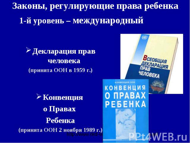 Законы, регулирующие права ребенка1-й уровень – международныйДекларация прав человека(принята ООН в 1959 г.)Конвенция о Правах Ребенка(принята ООН 2 ноября 1989 г.)