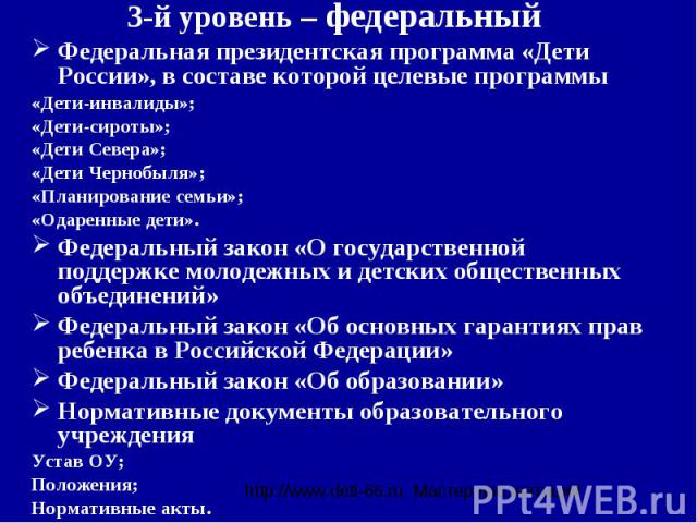 3-й уровень – федеральный Федеральная президентская программа «Дети России», в составе которой целевые программы «Дети-инвалиды»; «Дети-сироты»; «Дети Севера»;«Дети Чернобыля»; «Планирование семьи»; «Одаренные дети».Федеральный закон «О государствен…