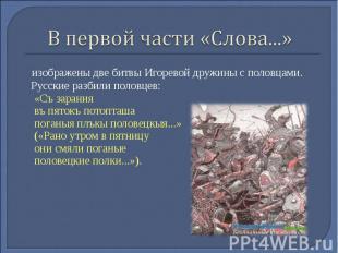В первой части «Слова...» изображены две битвы Игоревой дружины с половцами. Рус