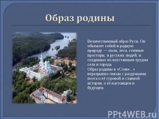 Образ родиныВеличественный образ Руси. Он объемлет собой и родную природу — поля