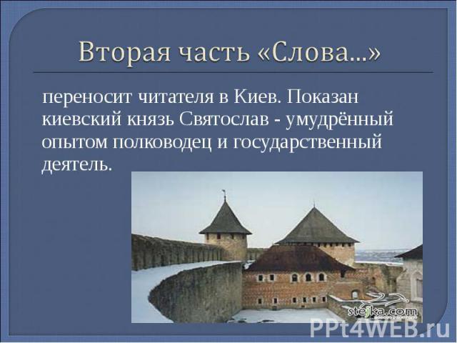 Вторая часть «Слова...» переносит читателя в Киев. Показан киевский князь Святослав - умудрённый опытом полководец и государственный деятель.