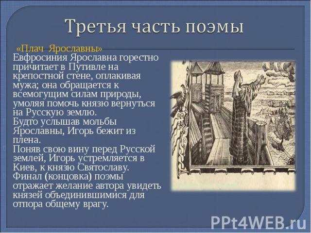 Третья часть поэмы «Плач Ярославны»Евфросиния Ярославна горестно причитает в Путивле на крепостной стене, оплакивая мужа; она обращается к всемогущим силам природы, умоляя помочь князю вернуться на Русскую землю.Будто услышав мольбы Ярославны, Игорь…