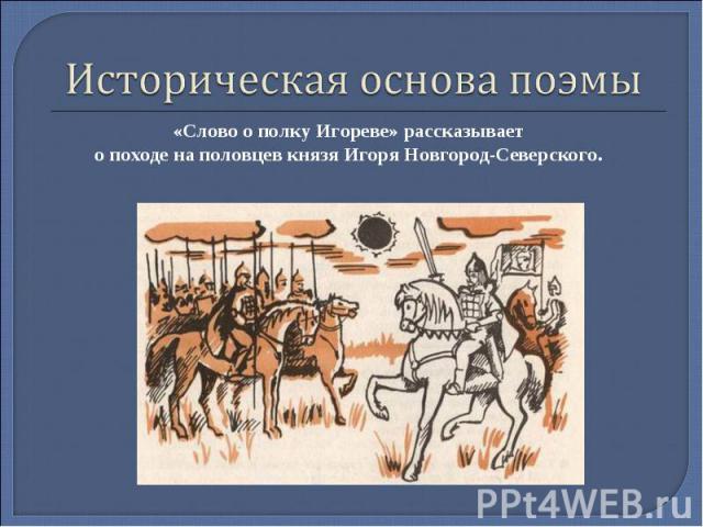 Историческая основа поэмы«Слово о полку Игореве» рассказывает о походе на половцев князя Игоря Новгород-Северского.