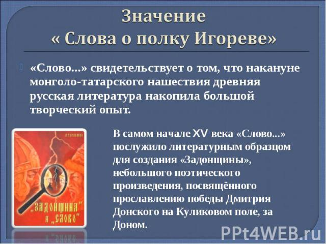 Значение « Слова о полку Игореве»«Слово...» свидетельствует о том, что накануне монголо-татарского нашествия древняя русская литература накопила большой творческий опыт. В самом начале XV века «Слово...» послужило литературным образцом для создания …