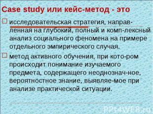 Case study или кейс-метод - этоисследовательская стратегия, направ-ленная на глу