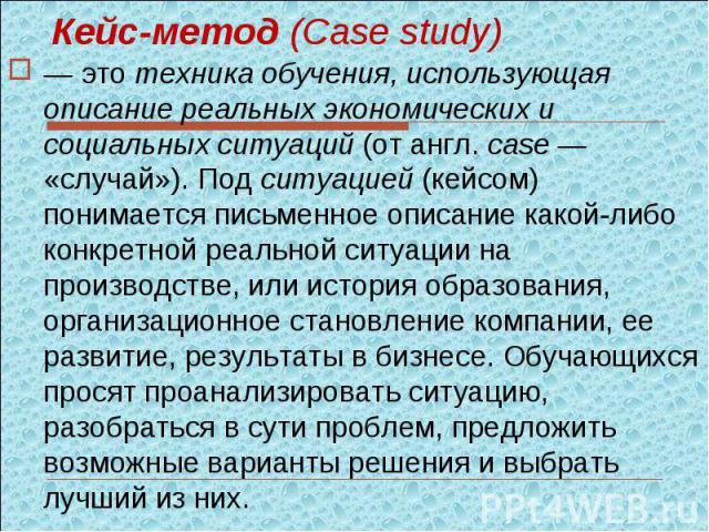 Кейс-метод (Case study) — это техника обучения, использующая описание реальных экономических и социальных ситуаций (от англ. case — «случай»). Под ситуацией (кейсом) понимается письменное описание какой-либо конкретной реальной ситуации на производс…