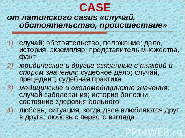CASEот латинского casus «случай, обстоятельство, происшествие» случай; обстоятельство, положение; дело, история; экземпляр, представитель множества, фактюридические и другие связанные с тяжбой и спором значения: судебное дело; случай, прецедент; суд…