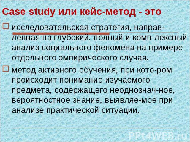 Case study или кейс-метод - этоисследовательская стратегия, направ-ленная на глубокий, полный и комп-лексный анализ социального феномена на примере отдельного эмпирического случая.метод активного обучения, при кото-ром происходит понимание изучаемог…