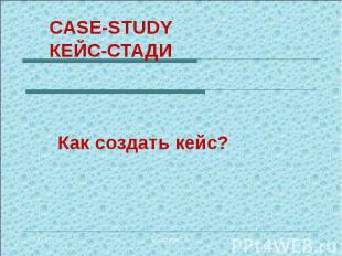 CASE-STUDY КЕЙС-СТАДИ Как создать кейс?