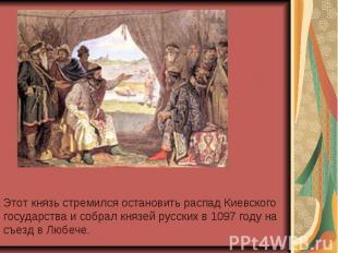 Этот князь стремился остановить распад Киевского государства и собрал князей рус