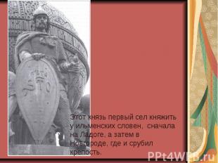 Этот князь первый сел княжить у ильменских словен, сначала на Ладоге, а затем в