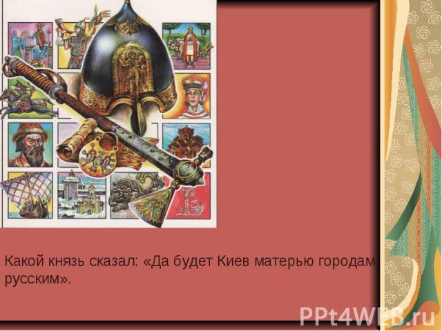 Какой князь сказал: «Да будет Киев матерью городам русским».