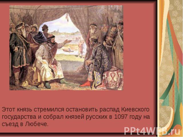 Этот князь стремился остановить распад Киевского государства и собрал князей русских в 1097 году на съезд в Любече.