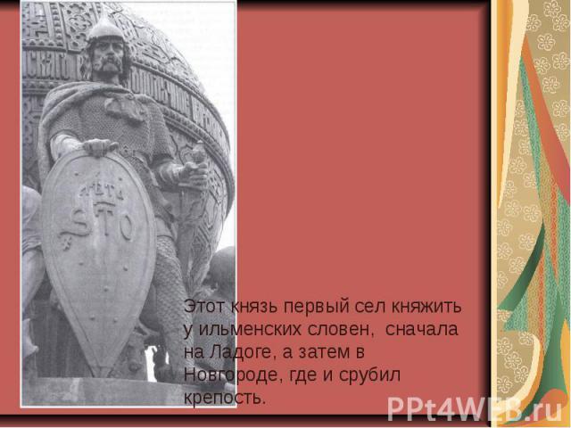 Этот князь первый сел княжить у ильменских словен, сначала на Ладоге, а затем в Новгороде, где и срубил крепость.