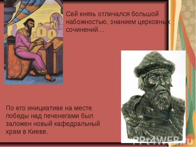 Сей князь отличался большой набожностью, знанием церковных сочинений…По его инициативе на месте победы над печенегами был заложен новый кафедральный храм в Киеве.