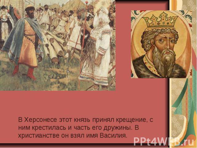 В Херсонесе этот князь принял крещение, с ним крестилась и часть его дружины. В христианстве он взял имя Василия.