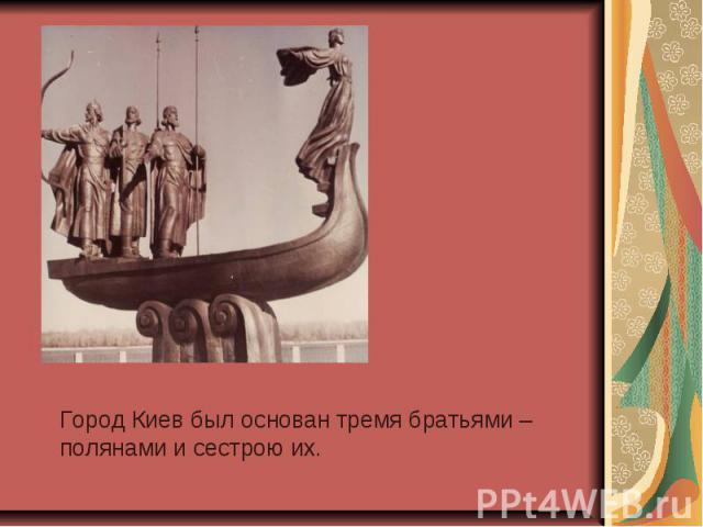 Город Киев был основан тремя братьями – полянами и сестрою их.