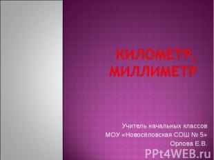 Километр, миллиметр Учитель начальных классов МОУ «Новосёловская СОШ № 5» Орлова