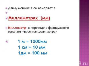 Длину меньше 1 см измеряют в Миллиметрах (мм)Миллиметр- в переводе с французског