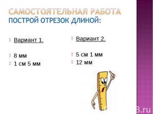 Самостоятельная работаПострой отрезок длиной:Вариант 1.8 мм1 см 5 ммВариант 2.5
