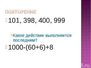Повторение101, 398, 400, 999Какое действие выполняется последним?1000-(60+6)+8