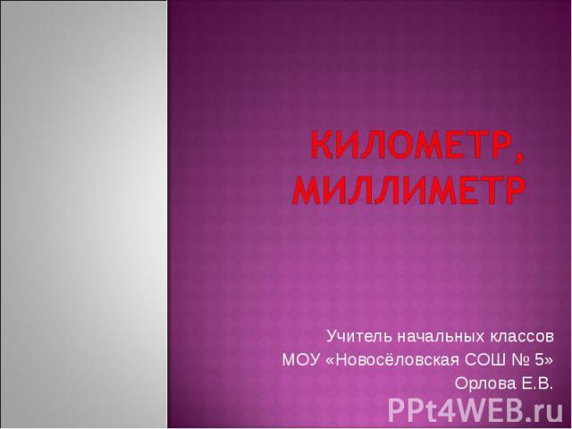 Километр, миллиметр Учитель начальных классов МОУ «Новосёловская СОШ № 5» Орлова Е.В.