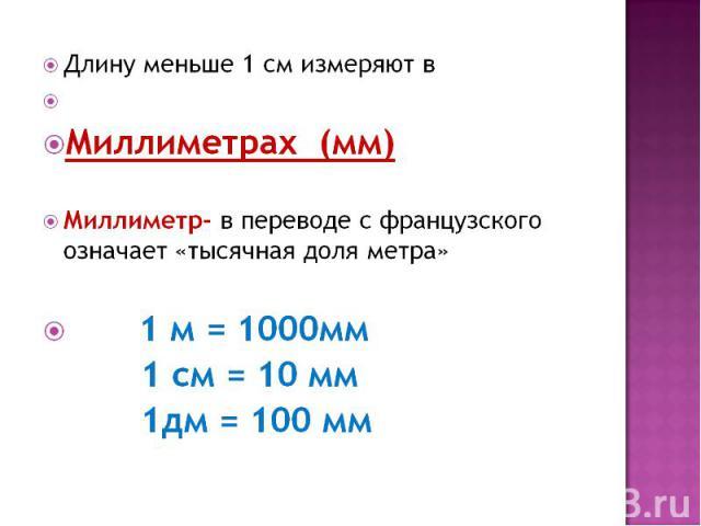 Длину меньше 1 см измеряют в Миллиметрах (мм)Миллиметр- в переводе с французского означает «тысячная доля метра» 1 м = 1000мм1 см = 10 мм1дм = 100 мм
