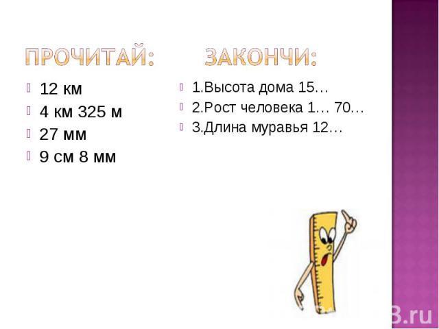 Прочитай: Закончи: 12 км4 км 325 м27 мм9 см 8 мм1.Высота дома 15…2.Рост человека 1… 70…3.Длина муравья 12…
