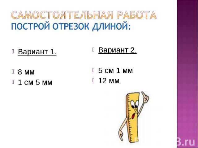 Самостоятельная работаПострой отрезок длиной:Вариант 1.8 мм1 см 5 ммВариант 2.5 см 1 мм12 мм