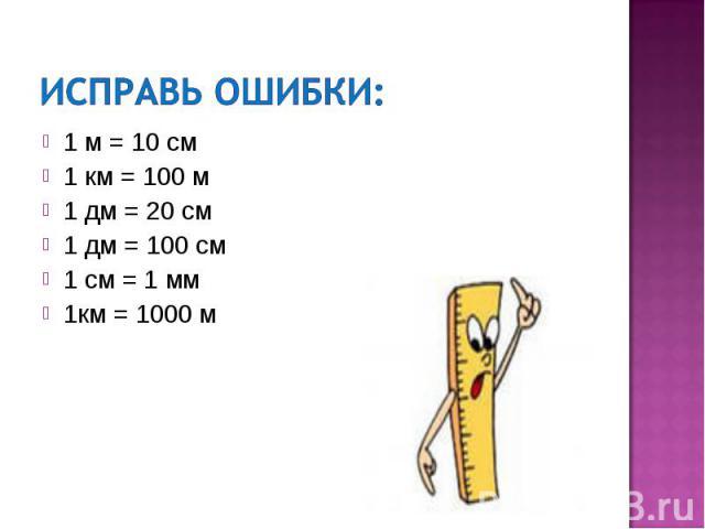 Исправь ошибки:1 м = 10 см1 км = 100 м1 дм = 20 см1 дм = 100 см1 см = 1 мм1км = 1000 м