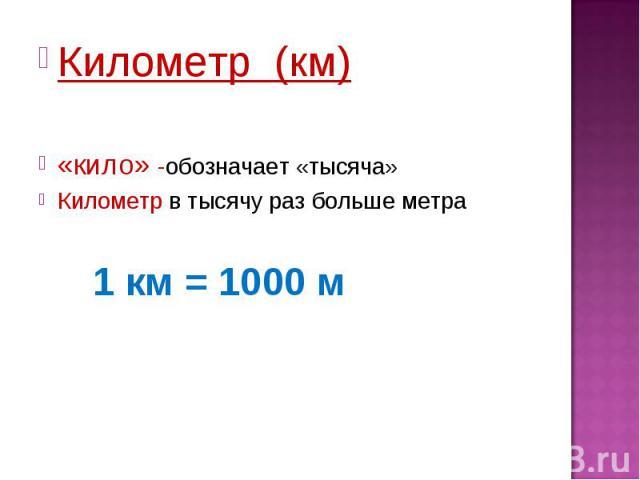 Километр (км)«кило» -обозначает «тысяча»Километр в тысячу раз больше метра1 км = 1000 м