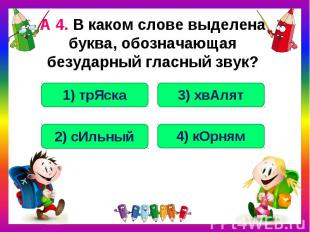 А 4. В каком слове выделена буква, обозначающая безударный гласный звук?