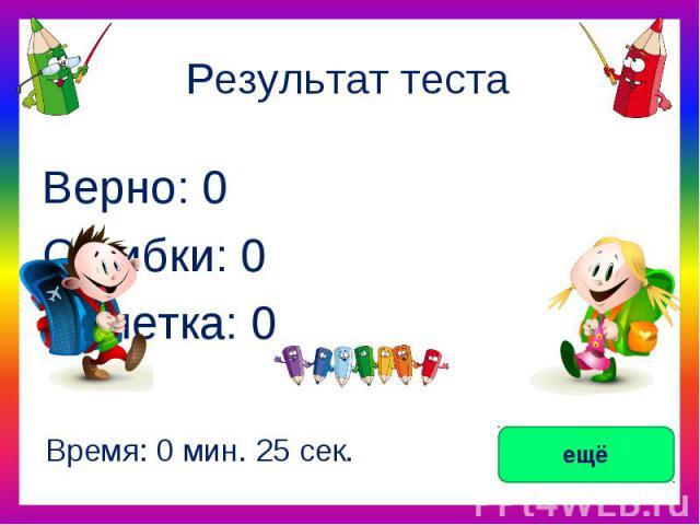 Результат тестаВерно: 0Ошибки: 0Отметка: 0Время: 0 мин. 25 сек.