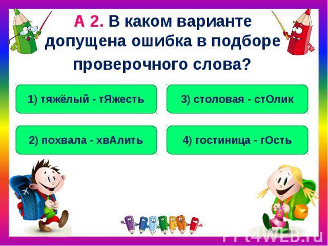 А 2. В каком варианте допущена ошибка в подборе проверочного слова?