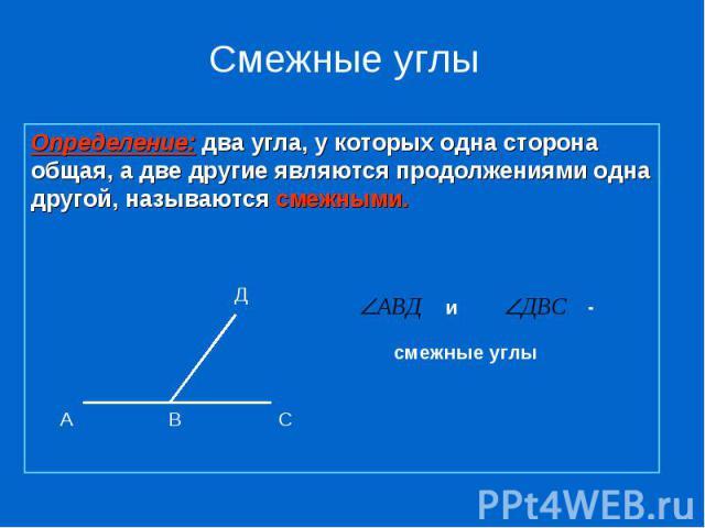 Смежные углыОпределение: два угла, у которых одна сторона общая, а две другие являются продолжениями одна другой, называются смежными.