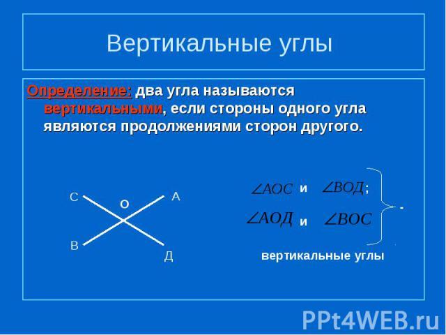 Вертикальные углы Определение: два угла называются вертикальными, если стороны одного угла являются продолжениями сторон другого.