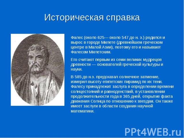 Историческая справкаФалес (около 625— около 547 до н. э.) родился и вырос в городе Милете (древнейшем греческом центре в Малой Азии), поэтому его и называют Фалесом Милетским. Его считают первым из семи великих мудрецов древности — основателей грече…