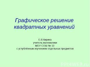 Графическое решение квадратных уравнений Е.В.Кирина учитель математики МОУ СОШ №