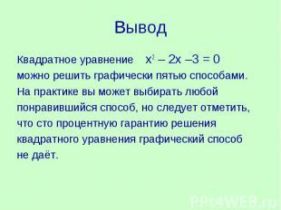 ВыводКвадратное уравнение х2 – 2х –3 = 0 можно решить графически пятью способами