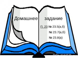 Домашнее заданиеП. 23 № 23.5(а,б) № 23.7(а,б) № 23.8(а)